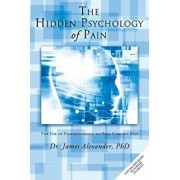 The Hidden Psychology of Pain: The Use of Understanding to Heal Chronic Pain, Paperback/James Alexander Professor