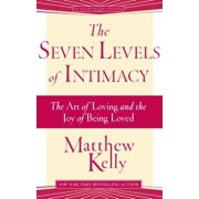 The Seven Levels of Intimacy: The Art of Loving and the Joy of Being Loved, Paperback/Matthew Kelly