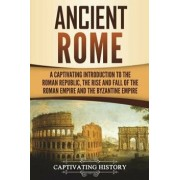 Ancient Rome: A Captivating Introduction to the Roman Republic, the Rise and Fall of the Roman Empire, and the Byzantine Empire, Paperback/Captivating History