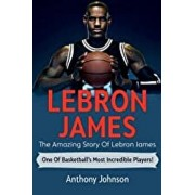 LeBron James: The amazing story of LeBron James - one of basketball's most incredible players!, Paperback/Anthony Johnson