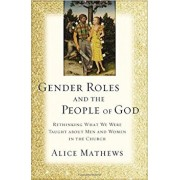 Gender Roles and the People of God: Rethinking What We Were Taught about Men and Women in the Church, Paperback/Alice Mathews