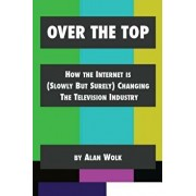 Over the Top: How the Internet Is (Slowly But Surely) Changing the Television Industry, Paperback/Alan Wolk