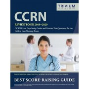 CCRN Review Book 2019-2020: CCRN Exam Prep Study Guide and Practice Test Questions for the Critical Care Nursing Exam, Paperback/Trivium Critical Care Exam Prep Team