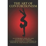 The Art of Contortionism: An Introduction to and Analysis of Chinese Contortionism in a Historical, Political and Social Context., Paperback/Mariam Ala-Rashi M. a.