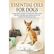 Essential Oils for Dogs: A Practical Guide to Healing Your Dog Faster, Cheaper and Safer with the Power of Essential Oils, Paperback/Mary Jones