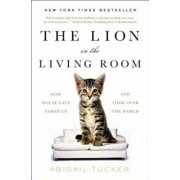 The Lion in the Living Room: How House Cats Tamed Us and Took Over the World, Paperback/Abigail Tucker