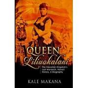 Queen Liliuokalani: The Hawaiian Kingdom's Last Monarch, Hawaii History, a Biography, Paperback/Kale Makana