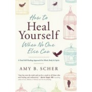 How to Heal Yourself When No One Else Can by Amy B. Scher