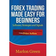 Forex Trading Made Easy for Beginners: Software, Strategies and Signals: The Complete Guide on Forex Trading Using Price Action, Paperback/Marlon Green