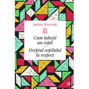 Cum iubesti un copil. Dreptul copilului la respect/Janusz Korczak