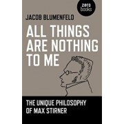 All Things Are Nothing to Me: The Unique Philosophy of Max Stirner, Paperback/Jacob Blumenfeld