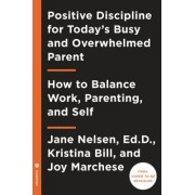 Positive Discipline for the Busy and Overwhelmed Modern Parent: How to Balance Work, Parenting, and Self
