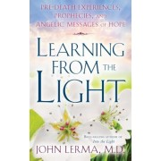 Learning from the Light: Pre-Death Experiences, Prophecies, and Angelic Messages of Hope, Paperback