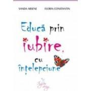 Educa prin iubire cu intelepciune - Sanda Arsene