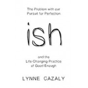 ish: The Problem with our Pursuit for Perfection and the Life-Changing Practice of Good Enough, Paperback/Lynne Cazaly