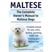 Maltese. the Complete Owners Manual to Maltese Dogs. Complete Manual for Care, Costs, Feeding, Grooming, Health and Training Your Maltese Dog., Paperback