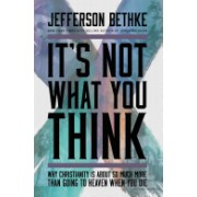 It's Not What You Think - Why Christianity Is So Much More Than Going to Heaven When You Die (Bethke Jefferson)(Paperback) (9781400205417)