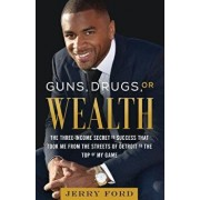 Guns, Drugs, or Wealth: The Three-Income Secret to Success That Took Me from the Streets of Detroit to the Top of My Game, Paperback/Jerry Ford