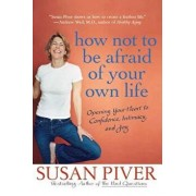 How Not to Be Afraid of Your Own Life: Opening Your Heart to Confidence, Intimacy, and Joy, Paperback/Susan Piver
