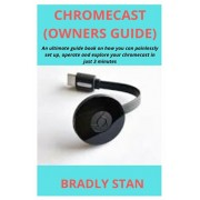 Chromecast (Owners Guide): An ultimate guide book on how you can painlessly set up, operate and explore your chromecast in just 3 minutes, Paperback/Bradly Stan