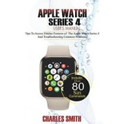 Apple Watch Series 4 User's Manual: Tips to Access Hidden Features of the Apple Watch Series 4 And Troubleshooting Common Problems, Paperback/Charles Smith