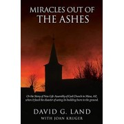 Miracles Out Of The Ashes: Or the Story of New Life Assembly of God Church in Mesa, AZ, when it faced the disaster of seeing its building burn to, Paperback/David G. Land