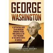 George Washington: A Captivating Guide to an American Founding Father Who Served as the First President of the United States of America, Paperback/Captivating History
