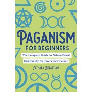 Paganism for Beginners: The Complete Guide to Nature-Based Spirituality for Every New Seeker, Paperback/Althaea Sebastiani