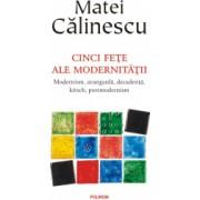Cinci fete ale modernitatii - Matei Calinescu