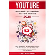 Youtube Marketing Advertising Mastery Secrets 2020: The ultimate social media beginners guide to start your digital affiliate or business marketing ch, Paperback/Christopher King