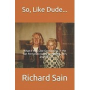 So, Like Dude...: What It Was Like Growing Up in the San Fernando Valley in the 50's, 60's and 70's, Paperback/Richard Sain