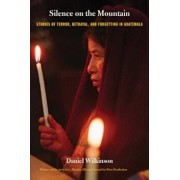 Silence on the Mountain: Stories of Terror, Betrayal, and Forgetting in Guatemala, Paperback/Daniel Wilkinson