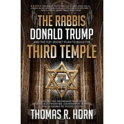 The Rabbis, Donald Trump, and the Top-Secret Plan to Build the Third Temple: Unveiling the Incendiary Scheme by Religious Authorities, Government Agen, Paperback/Thomas Horn