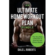 An Ultimate Home Workout Plan Bundle: The Very Best Collection of Exercise and Fitness Books, Paperback/Dale L. Roberts