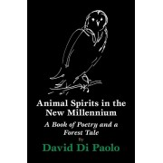 Animal Spirits in the New Millennium: A Book of Poetry and a Forest Tale, Paperback/David Di Paolo