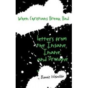 When Christians Break Bad: Letters from the Insane, Inane, and Profane, Paperback/Bonnie Weinstein
