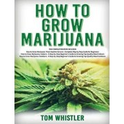 How to Grow Marijuana: 3 Books in 1 - The Complete Beginner's Guide for Growing Top-Quality Weed Indoors and Outdoors, Paperback/Tom Whistler
