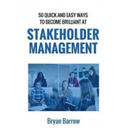 Stakeholder Management: 50 Ways That You Can Become Brilliant at Project Stakeholder Management, or How to Engage, Inspire and Manage Even Dif, Paperback/MR Bryan Barrow