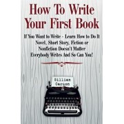 "How to Write Your First Book: ""if You Want to Write - Learn How to Do It. Novel, Short Story, Fiction or Nonfiction Doesn't Matter. Everybody Writes, Paperback/Gillian Carson"