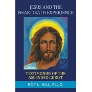 Jesus and the Near-Death Experience: Testimonies of the Ascended Christ, Paperback/Roy L. Hill