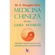 Medicina chineza pentru lumea moderna. Intelepciunea straveche pentru a pune capat grijiilor, grabei si supraalimentatiei/E. Douglas Kihn