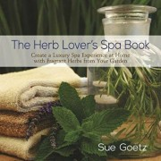 The Herb Lover's Spa Book: Create a Luxury Spa Experience at Home with Fragrant Herbs from Your Garden, Hardcover/Sue Goetz