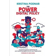 The Power of Digital Policy: A practical guide to minimizing risk and maximizing opportunity for your organization, Paperback/Kristina Podnar