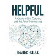 Helpful: A Guide to Life, Careers, and the Art of Networking, Paperback/Heather Hollick