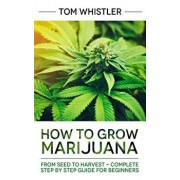 Marijuana: How to Grow Marijuana: From Seed to Harvest - Complete Step by Step Guide for Beginners, Paperback/Tom Whistler