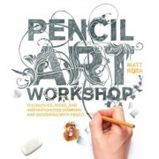 Pencil Art Workshop: Techniques, Ideas, and Inspiration for Drawing and Designing with Pencil, Paperback