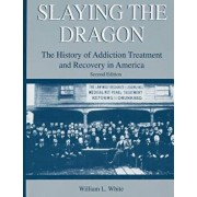 Slaying the Dragon: The History of Addiction Treatment and Recovery in America, Paperback (2nd Ed.)/William L. White