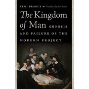 The Kingdom of Man: Genesis and Failure of the Modern Project, Hardcover/Remi Brague