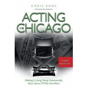 Acting in Chicago, 3rd Ed.: Making a Living Doing Commercials, Voice Overs, Tv/Film and More, Paperback/Chris Agos