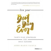 Live Your Best Day Ever: Thirty-Five Strategies for Daily Success, Hardcover/Anne-Marie Faiola